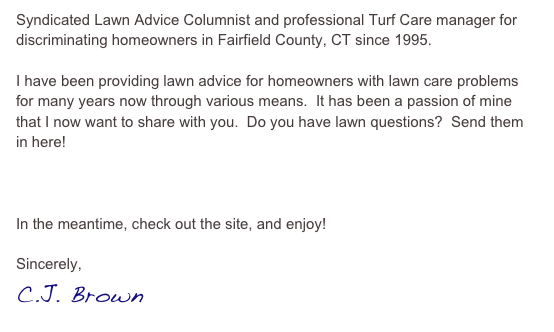 Syndicated Lawn Advice Columnist and professional Turf Care manager for discriminating homeowners in Fairfield County, CT since 1995.  